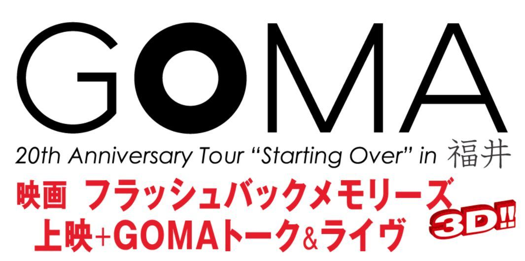 『GOMA 20th Anniversary Tour Starting Over in 福井』映画『フラッシュバックメモリーズ3D』上映+GOMAトーク&ライヴ