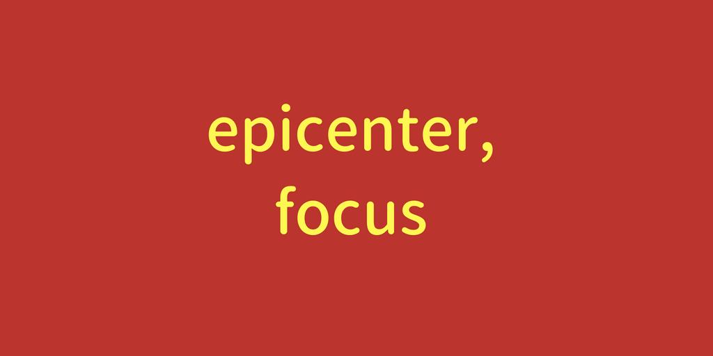 epicenter,focus